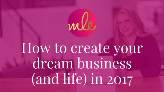 How To Create Your Dream Business (and life) In 2017