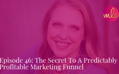 Episode 46: The Secret To A Predictably Profitable Marketing Funnel