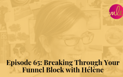 Episode 65: Breaking Through Your Funnel Block with Hélène