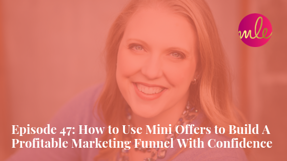 Episode 47: How to Use Mini Offers to Build A Profitable Marketing Funnel With Confidence