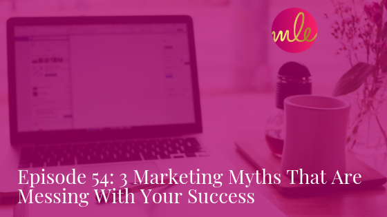 Episode 54: 3 Marketing Myths That Are Messing With Your Success