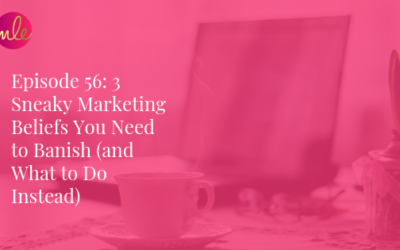 Episode 56: 3 Sneaky Marketing Beliefs You Need to Banish (and What to Do Instead)