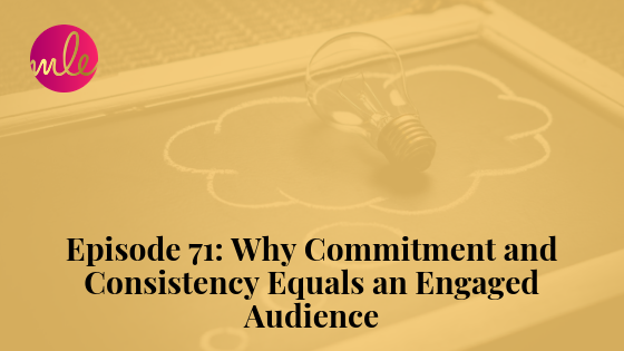 Episode 71: Why Commitment and Consistency Equals an Engaged Audience